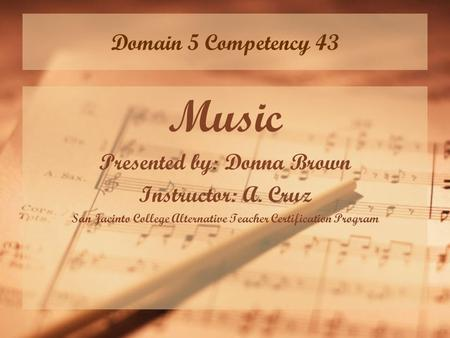 Domain 5 Competency 43 Music Presented by: Donna Brown Instructor: A. Cruz San Jacinto College Alternative Teacher Certification Program.