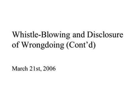 Whistle-Blowing and Disclosure of Wrongdoing (Cont'd) March 21st, 2006.