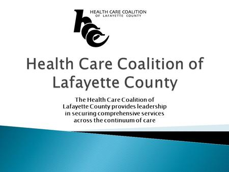 The Health Care Coalition of Lafayette County provides leadership in securing comprehensive services across the continuum of care.