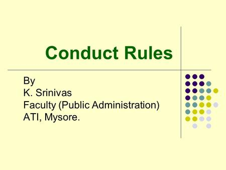 Conduct Rules By K. Srinivas Faculty (Public Administration) ATI, Mysore.