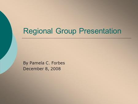 Regional Group Presentation By Pamela C. Forbes December 8, 2008.