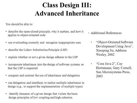 "Class Design III: Advanced Inheritance Additional References ""Object-Oriented Software Development Using Java"", Xiaoping Jia, Addison Wesley, 2002 ""Core."