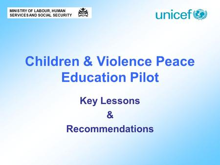 Children & Violence Peace Education Pilot Key Lessons & Recommendations MINISTRY OF LABOUR, HUMAN SERVICES AND SOCIAL SECURITY.