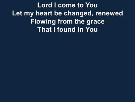 Lord I come to You Let my heart be changed, renewed Flowing from the grace That I found in You.