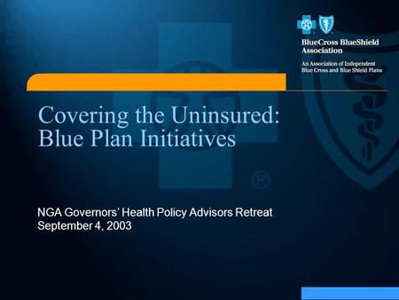 Covering the Uninsured: Blue Plan Initiatives NGA Governors' Health Policy Advisors Retreat September 4, 2003.