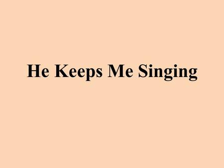 "He Keeps Me Singing. There's within my heart a melody; Jesus whispers sweet and low, ""Fear not, I am with thee, peace be still,"" In all of life's ebb."