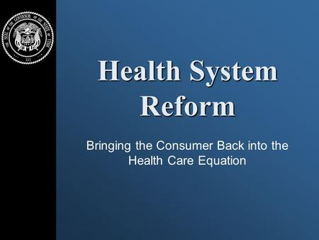 Health System Reform Bringing the Consumer Back into the Health Care Equation.
