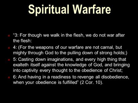 "Spiritual Warfare ""3: For though we walk in the flesh, we do not war after the flesh: 4: (For the weapons of our warfare are not carnal, but mighty through."