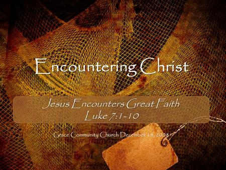 Encountering Christ Jesus Encounters Great Faith Luke 7:1-10 Grace Community Church December 14, 2008.