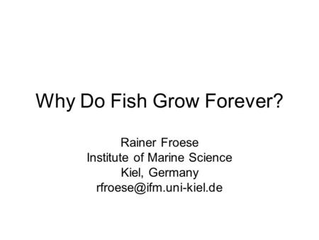 Why Do Fish Grow Forever? Rainer Froese Institute of Marine Science Kiel, Germany