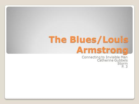 The Blues/Louis Armstrong Connecting to Invisible Man Catherine Gubbels Storm P. 3.