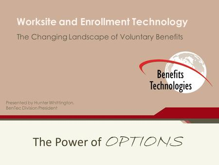 The Power of OPTIONS Worksite and Enrollment Technology The Changing Landscape of Voluntary Benefits Presented by Hunter Whittington, BenTec Division President.