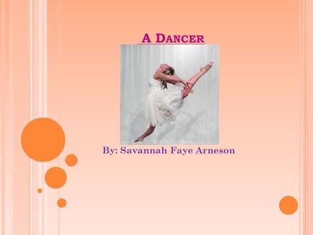 A D ANCER By: Savannah Faye Arneson. W HAT I S A D ANCER ? A dancer is someone that expresses ideas stories, and rhythms with their body. In the future,