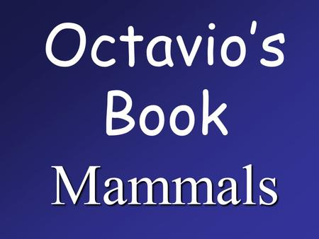 Mammals Octavio's Book Mammals. Mammals are the only animals to feed their babies with m ilk.