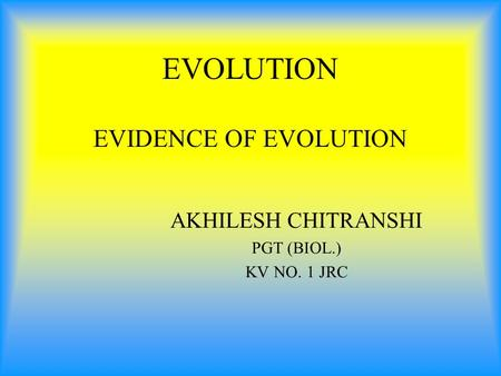 EVOLUTION EVIDENCE OF EVOLUTION AKHILESH CHITRANSHI PGT (BIOL.) KV NO. 1 JRC.