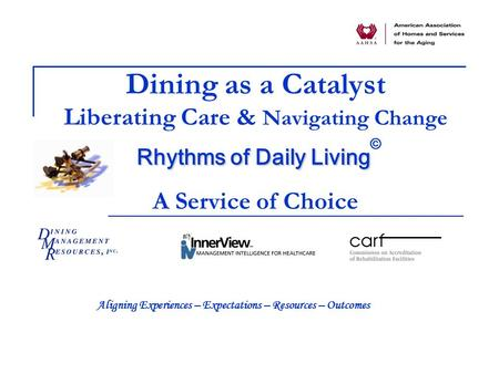 Rhythms of Daily Living Dining as a Catalyst Liberating Care & Navigating Change Rhythms of Daily Living © A Service of Choice Aligning Experiences – Expectations.