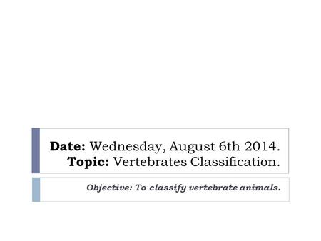 Date: Wednesday, August 6th 2014. Topic: Vertebrates Classification. Objective: To classify vertebrate animals.
