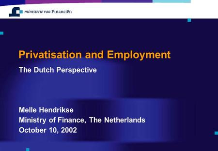 Privatisation and Employment The Dutch Perspective Melle Hendrikse Ministry of Finance, The Netherlands October 10, 2002.