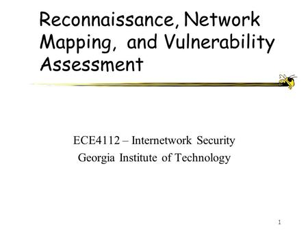 1 Reconnaissance, Network Mapping, and Vulnerability Assessment ECE4112 – Internetwork Security Georgia Institute of Technology.