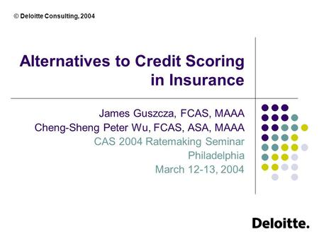 © Deloitte Consulting, 2004 Alternatives to Credit Scoring in Insurance James Guszcza, FCAS, MAAA Cheng-Sheng Peter Wu, FCAS, ASA, MAAA CAS 2004 Ratemaking.