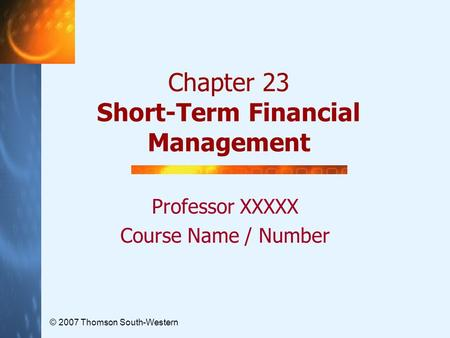 © 2007 Thomson South-Western Chapter 23 Short-Term Financial Management Professor XXXXX Course Name / Number.
