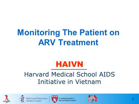 1 Monitoring The Patient on ARV Treatment HAIVN Harvard Medical School AIDS Initiative in Vietnam.