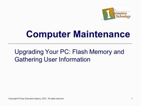 1 Computer Maintenance Upgrading Your PC: Flash Memory and Gathering User Information Copyright © Texas Education Agency, 2013. All rights reserved.