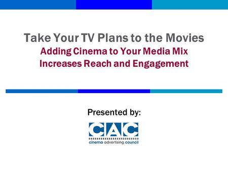 Take Your TV Plans to the Movies Adding Cinema to Your Media Mix Increases Reach and Engagement Presented by: