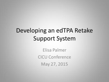Developing an edTPA Retake Support System Elisa Palmer CICU Conference May 27, 2015.