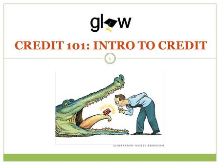 CREDIT 101: INTRO TO CREDIT 1. STUDENTS WILL LEARN CREDIT BASICS INCLUDING WAYS TO BUILD GOOD CREDIT AND THE IMPACT OF CREDIT ON THEIR LIVES. STUDENTS.