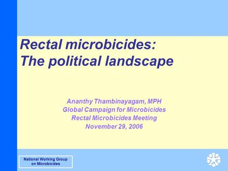 National Working Group on Microbicides Rectal microbicides: The political landscape Ananthy Thambinayagam, MPH Global Campaign for Microbicides Rectal.