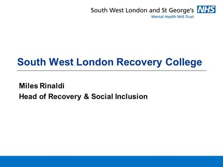 South West London Recovery College Miles Rinaldi Head of Recovery & Social Inclusion.