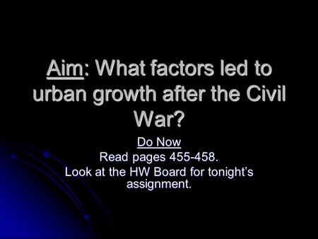 Aim: What factors led to urban growth after the Civil War? Do Now Read pages 455-458. Look at the HW Board for tonight's assignment.