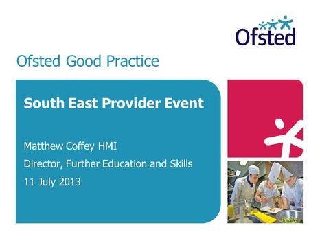 Ofsted Good Practice South East Provider Event Matthew Coffey HMI Director, Further Education and Skills 11 July 2013.