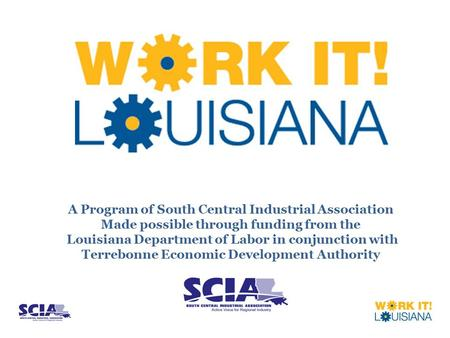 A Program of South Central Industrial Association Made possible through funding from the Louisiana Department of Labor in conjunction with Terrebonne Economic.
