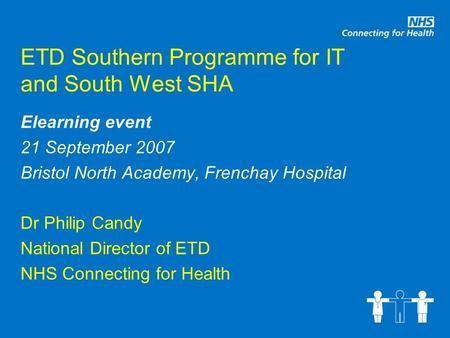ETD Southern Programme for IT and South West SHA Elearning event 21 September 2007 Bristol North Academy, Frenchay Hospital Dr Philip Candy National Director.