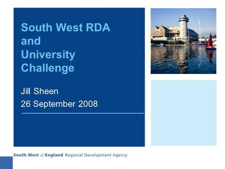 South West RDA and University Challenge Jill Sheen 26 September 2008.