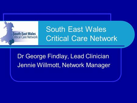 South East Wales Critical Care Network Dr George Findlay, Lead Clinician Jennie Willmott, Network Manager.