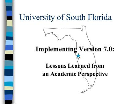 University of South Florida Implementing Version 7.0: Lessons Learned from an Academic Perspective.
