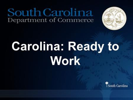 Carolina: Ready to Work. Purpose To create a coordinated statewide certification system that uses a common language across the workforce development,