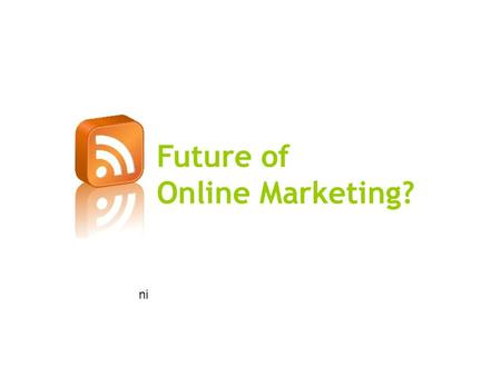 Future of Online Marketing? ni. Online Marketing is the Future!