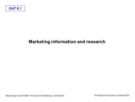 OHT 6.1 © Pearson Education Limited 2003 Brassington and Pettitt: Principles of Marketing, 3rd Edition Marketing information and research.