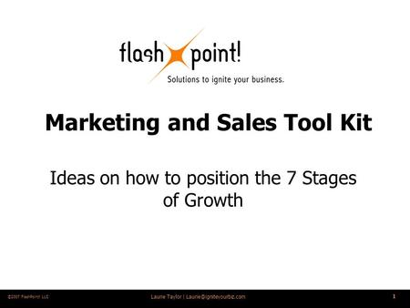 Laurie Taylor | 1 ©2007 FlashPoint! LLC Marketing and Sales Tool Kit Ideas on how to position the 7 Stages of Growth.
