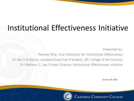 Institutional Effectiveness Initiative Presented by: Theresa Tena, Vice Chancellor for Institutional Effectiveness Dr. Barry Gribbons, Assistant Supt/Vice.