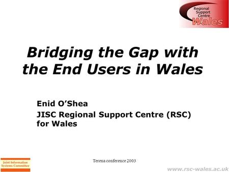 Terena conference 2003 Bridging the Gap with the End Users in Wales Enid O'Shea JISC Regional Support Centre (RSC) for Wales.