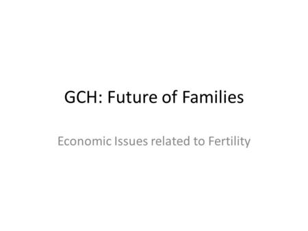 GCH: Future of Families Economic Issues related to Fertility.