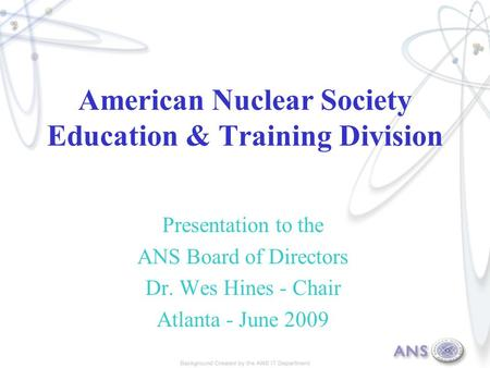 American Nuclear Society Education & Training Division Presentation to the ANS Board of Directors Dr. Wes Hines - Chair Atlanta - June 2009.