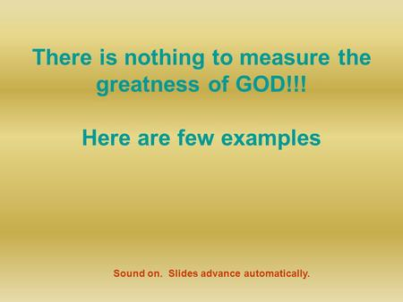 There is nothing to measure the greatness of GOD!!! Here are few examples Sound on. Slides advance automatically.