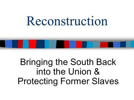 Reconstruction Bringing the South Back into the Union & Protecting Former Slaves.