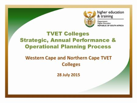 TVET Colleges Strategic, Annual Performance & Operational Planning Process Western Cape and Northern Cape TVET Colleges 28 July 2015.